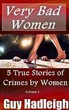Very Bad Women : 5 True Stories of Crimes by Women - Vol 1