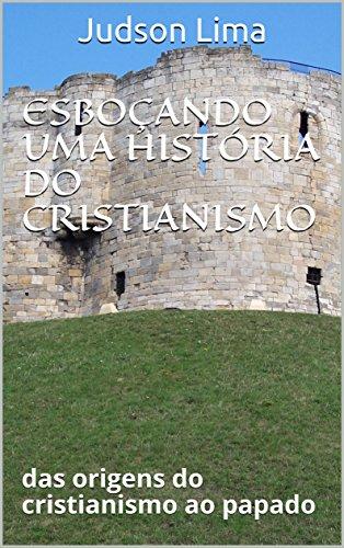ESBOÇANDO UMA HISTÓRIA DO CRISTIANISMO: das origens do cristianismo ao papado (Portuguese Edition) por Judson Lima