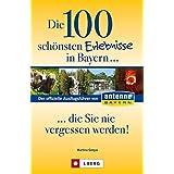 Die 100 schönsten Erlebnisse in Bayern... die Sie nie vergessen werden!: Der offizielle Ausflugsführer von ANTENNE BAYERN