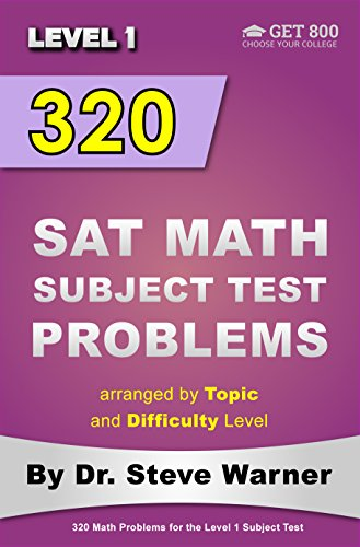 320 SAT Math Subject Test Problems arranged by Topic and Difficulty Level - Level 1: 160 Questions with Solutions, 160 Additional Questions with Answers
