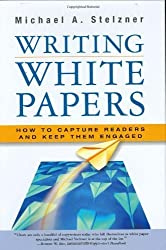 Writing White Papers: How to Capture Readers and Keep Them Engaged by Michael A. Stelzner (2006-10-01)