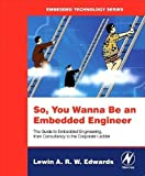 So You Wanna Be an Embedded Engineer: The Guide to Embedded Engineering, From Consult...