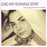 Ciao My Shining Star : The Songs Of Mark Mulcahy