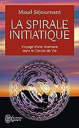La spirale initiatique : Voyage d'une chamane dans le Cercle de Vie