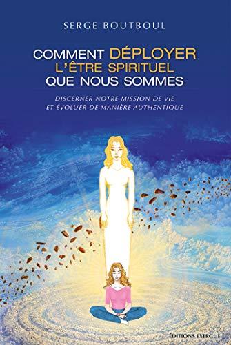 Comment déployer l'être spirituel que nous sommes : Discerner notre mission de vie et évoluer de manière authentique (French Edition)