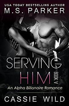Serving HIM Vol. 5: Alpha Billionaire Romance by [Parker, M. S., Wild, Cassie]