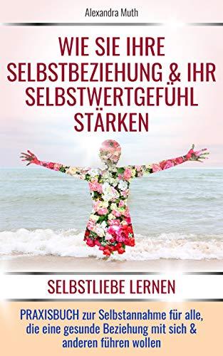 SELBSTLIEBE LERNEN: Wie Sie Ihre Selbstbeziehung & Ihr Selbstwertgefühl stärken. PRAXISBUCH ZUR SELBSTANNAHME für alle, die eine gesunde Beziehung mit ... wollen. (