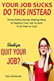 YOUR JOB SUCKS, DO THIS INSTEAD: Three Online Money Making Ways to Replace Your Job Income in 90 Days or Less (English E