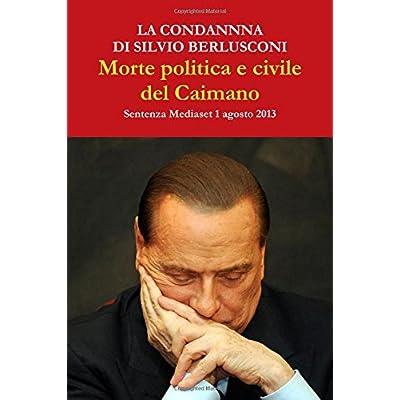 La Condanna Di Silvio Berlusconi. Morte Politica E Civile Del Caimano