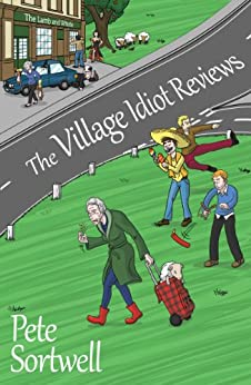 The Village Idiot Reviews (A Laugh Out Loud Comedy) (The Idiot Reviews Book 1) by [Sortwell, Pete]
