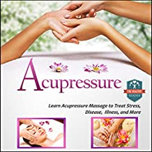 Acupressure: Learn Acupressure Massage to Treat Stress, Disease, Illness, and More