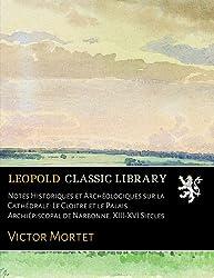 Notes Historiques et Archéologiques sur la Cathédrale: Le Cloitre et le Palais Archiépiscopal de Narbonne. XIII-XVI Siecles