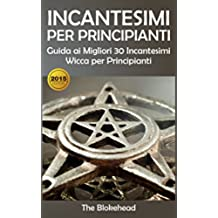 Incantesimi Per Principianti : Guida ai Migliori 30 Incantesimi Wicca per Principianti