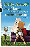 Ohne Mann bin ich wenigstens nicht einsam: Roman