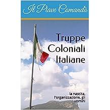 Truppe Coloniali Italiane: la nascita, l'organizzazione, gli uomini (Italian Edition)