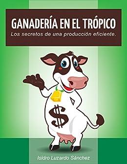 Ganadería En El Trópico: Los secretos de una producción eficiente de [Burton, Elandra