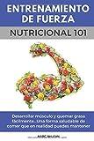 Entrenamiento De Fuerza Nutricional 101: Desarrollar músculo y quemar grasa fácilmente...Una forma saludable de comer que en realidad puedes mantener (Libro en Español/Spanish book version)