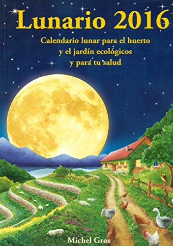 Lunario 2016 : Calendario Lunar Para El Huerto Y El Jardín Ecológicos Y Para Tu Salud