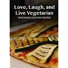 Vegetarian Zucchini Recipes (Love, Laugh, and Live Vegetarian Book 13) (English Edition)