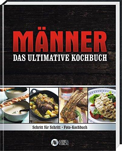 Männer - Das ultimative Kochbuch: Schritt für Schritt - Fotokochbuch