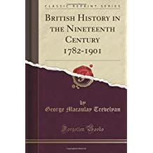 British History in the Nineteenth Century 1782-1901 (Classic Reprint) by George Macaulay Trevelyan (2016-11-17)