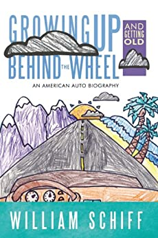 Growing Up and Getting Old Behind the Wheel: An American Auto Biography by [Schiff, William]