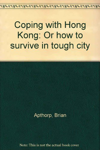 Coping with Hong Kong: Or how to survive in tough city par Brian Apthorp