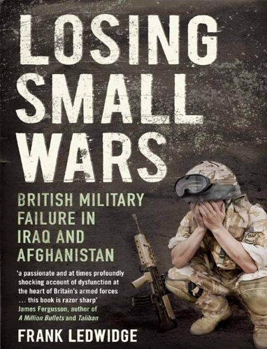 Losing small wars british military failure in iraq and losing small wars british military failure in iraq and afghanistan by ledwidge frank fandeluxe Choice Image