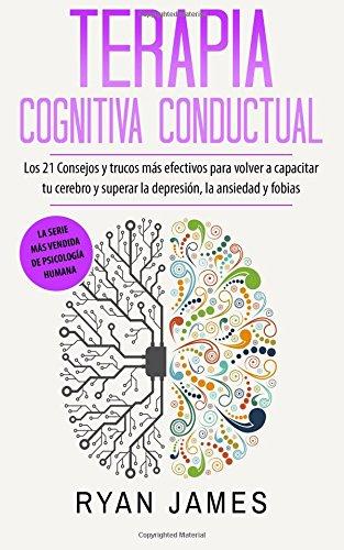 Terapia Cognitiva Conductual: Los 21 Consejos y trucos más efectivos para volver a capacitar tu cerebro y superar la depresión, la ansiedad y fobias (Cognitive Behavioral Therapy en Español/Spanish)