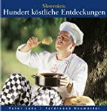 Slowenien: Hundert köstliche Entdeckungen: Kultur, Küche, Keller - Peter Lexe
