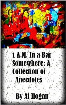 1 A.M. In a Bar Somewhere: A Collection of Anecdotes (English Edition) par [Hogan, Al]