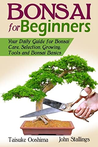 Bonsai for Beginners Book: Your Daily Guide for Bonsai Tree Care, Selection, Growing, Tools and Fundamental Bonsai