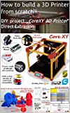 "How to build a 3D Printer from scratch -  DIY project ""CoreXY 3D Printer"" Direct Extrusion (English Edition)"