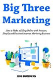 Big Three Marketing (Home Based Business Book Collection): How to Make a Killing Online with Amazon, Shopify and Facebook Internet Marketing Business (English Edition)