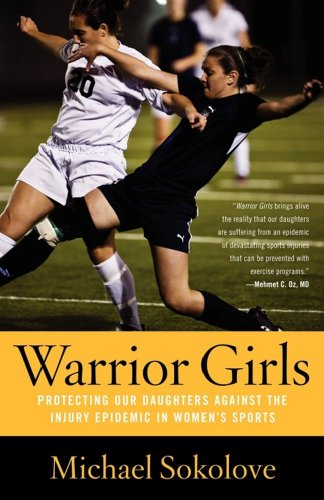 Warrior Girls: Protecting Our Daughters Against the Injury Epidemic in Women's Sports (English Edition)