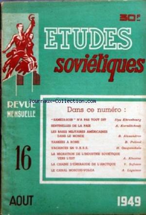 ETUDES SOVIETIQUES [No 16] du 01/08/1949 - SAMEDI-SOIR N'A PAS TOUT DIT PAR ILYA EHRENBOURG - SENTINELLES DE LA PAIX PAR A KORNEITCHOUK - LES BASES MILITAIRES AMERICAINES DANS LE MONDE PAR B ALEXANDROV - YANKESS A ROME PAR B POLEVOI - VACANCES EN U R S S - LA MIGRATION DE L'INDUSTRIE SOVIETIQUE VERS L'EST - LA CHAINE D'EMERAUDE DE L'ARCTIQUE PAR V SAFONOV - LE CANAL MOSCOU-VOLGA PAR A LOGUINOV