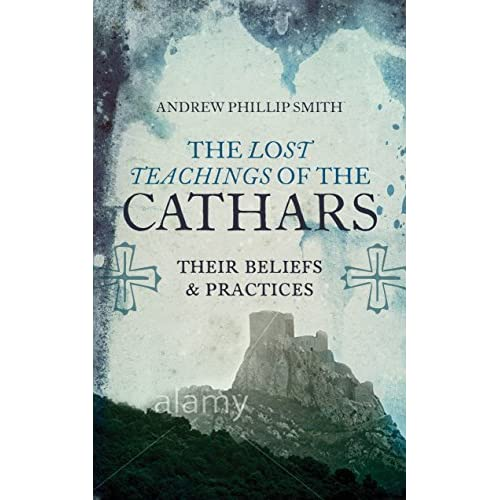 Lost Teachings of the Cathars: Their Beliefs and Practices by Andrew Phillip Smith (2015-11-17)