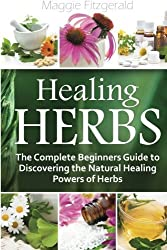 Healing Herbs: The Complete Beginners Guide to Discovering the Natural Healing Powers of Herbs by Maggie Fitzgerald (2014-12-01)