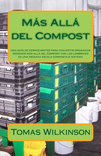 Más Allá del Compost: Una guía de VermiChester para convertir orgánicos residuos más allá del Compost con las lombrices en una mediana escala compostaje sistema por Tomas A Wilkinson