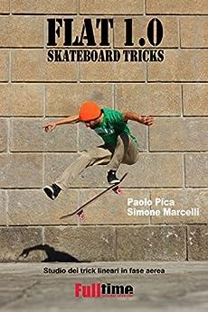 Flat 1.0: Skateboard Tricks: Studio dei trick lineari in fase aerea di [Paolo Pica, Simone Marcelli]