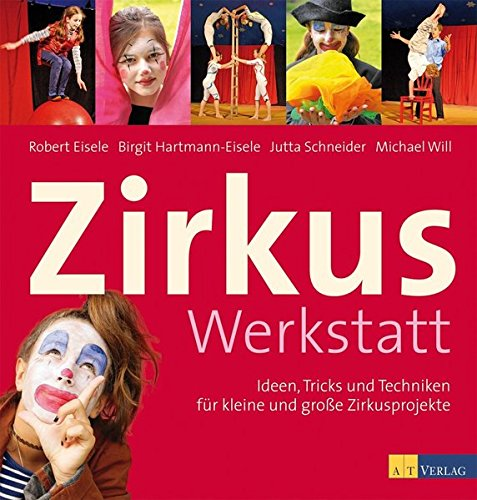 Zirkuswerkstatt: Ideen, Tricks und Techniken für kleine und grosse (Zirkus Ideen)