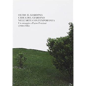 Oltre Il Giardino. L'idea Di Giardino Nell'arte Contemporanea. Omaggio A Pietro Porcinai. Ediz. Illustrata