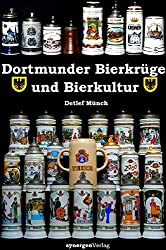120 Jahre Dortmunder Bierkrüge - 720 Jahre Dortmunder Bierkultur: Ein Beitrag zur Kulturgeschichte des Brauereikrugs als Trink- und Ziergefäß in ... 1972 - 2002 und dem Niedergang bis 2013