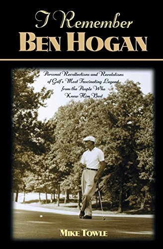 I Remember Ben Hogan: Personal Recollections and Revelations of Golf's Most Fascinating Legend from the People Who Knew Him Best por Mike Towle