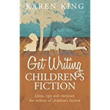 Get Writing Children's Fiction: Ideas, Tips and Exercises for Writers of Children's Fiction