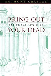 Bring Out Your Dead: The Past as Revelation by Anthony Grafton (2004-10-25)