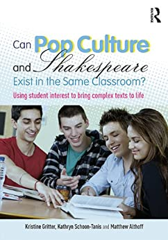 Can Pop Culture and Shakespeare Exist in the Same Classroom?: Using Student Interest to Bring Complex Texts to Life par [Gritter, Kristine, Schoon-Tanis, Kathryn, Althoff, Matthew]