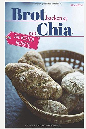 Preisvergleich Produktbild Brot backen mit Chia Samen - Die besten Rezepte für Anfänger und Fortgeschrittene: Das Rezeptbuch - Selber backen für Genießer - Brot backen in Perfektion (Backen - die besten Rezepte, Band 23)