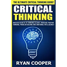 Critical Thinking: Success Secrets To Thinking Clearly, Increase Positive Thinking, Problem Solving And Emotional Intelligence! by Ryan Cooper (2015-07-31)