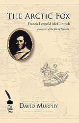 The Arctic Fox: Francis Leopold McClintock: Discoverer of the fate of Franklin: Francis Leopold McClintock, Discoverer of the Fate of Franklin
